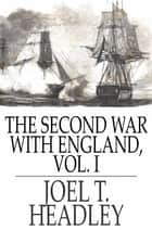 The Second War With England, Volume I ebook by Joel T. Headley