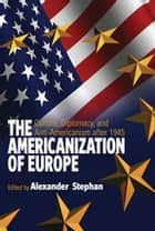 The Americanization of Europe - Culture, Diplomacy, and Anti-Americanism after 1945 ebook by Alexander Stephan