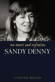 No More Sad Refrains: The Life and Times of Sandy Denny ebook by Clinton Heylin