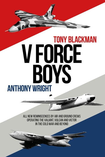 V Force Boys - All New Reminiscences by Air and Ground Crews Operating the Vulcan, Victor and Valiant in the Cold War and Beyond ebook by Anthony Wright,Tony Blackman