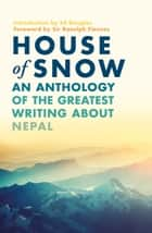 House of Snow - An Anthology of the Greatest Writing About Nepal eBook by Ranulph Fiennes, Ed Douglas