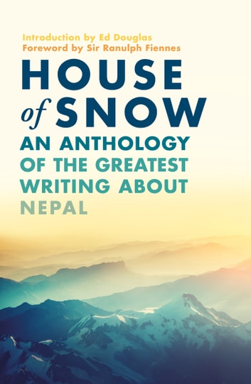 House of Snow - An Anthology of the Greatest Writing About Nepal ebook by