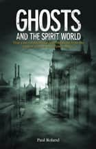 Ghosts and the Spirit World - True cases of hauntings and visitations from the earliest records to the present day ebook by Paul Roland