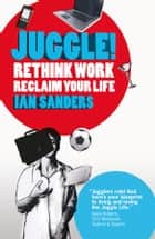 Juggle! - Rethink work, reclaim your life ebook by Ian Sanders