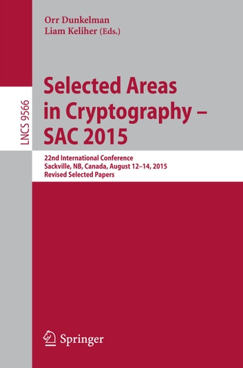 Selected Areas in Cryptography - SAC 2015 - 22nd International Conference, Sackville, NB, Canada, August 12-14, 2015, Revised Selected Papers ebook by