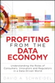 Profiting from the Data Economy - Understanding the Roles of Consumers, Innovators and Regulators in a Data-Driven World ebook by David A. Schweidel