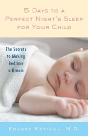 5 Days to a Perfect Night's Sleep for Your Child - The Secrets to Making Bedtime a Dream ebook by Eduard Estivill,Rachel Anderson