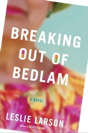 Breaking Out of Bedlam - A Novel ebook by Leslie Larson