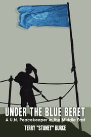 "Under the Blue Beret - A U.N. Peacekeeper in the Middle East ebook by Terry ""Stoney"" Burke"