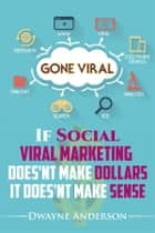 If Social Viral Marketing Doesn't Make Dollars, it Doesn't Make Sense - Gone Viral ebook by Dwayne Anderson