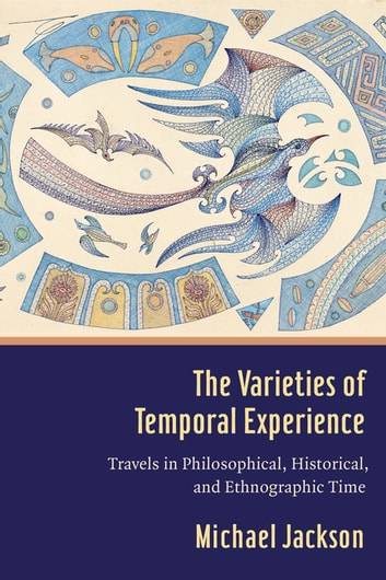 The Varieties of Temporal Experience - Travels in Philosophical, Historical, and Ethnographic Time ebook by Professor Michael D. Jackson