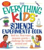 The Everything Kids' Science Experiments Book - Boil Ice, Float Water, Measure Gravity-Challenge the World Around You! ebook by Tom Robinson