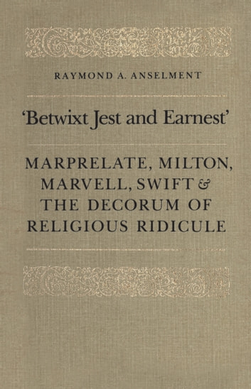 'Betwixt Jest and Earnest' - Marprelate, Milton, Marvell, Swift & the Decorum of Religious Ridicule ebook by Raymond Anselment
