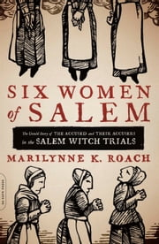 Six Women of Salem - The Untold Story of the Accused and Their Accusers in the Salem Witch Trials ebook by Marilynne K. Roach