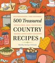 500 Treasured Country Recipes from Martha Storey and Friends - Mouthwatering, Time-Honored, Tried-And-True, Handed-Down, Soul-Satisfying Dishes ebook by Martha Storey