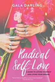 Radical Self-Love - A Guide to Loving Yourself and Living Your Dreams ebook by Gala Darling