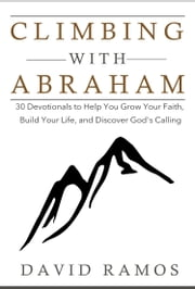 Climbing With Abraham: 30 Devotionals to Help You Grow Your Faith, Build Your Life, and Discover God's Calling ebook by David Ramos