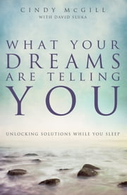 What Your Dreams Are Telling You - Unlocking Solutions While You Sleep ebook by Cindy McGill,David Sluka