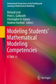 Modeling Students' Mathematical Modeling Competencies - ICTMA 13 ebook by Richard Lesh,Peter L. Galbraith,Andrew Hurford,Chris Haines