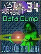 Vestigial Surreality: 34: Data Dump ebook by Douglas Christian Larsen