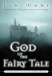 God of the Fairy Tale - Finding Truth in the Land of Make-Believe ebook by Jim Ware
