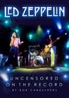 Led Zeppelin - Uncensored On the Record Ebook di Bob Carruthers