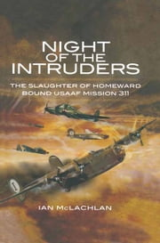 Night of the Intruders - The Slaughter of Homeward Bound USAAF Mission 311 ebook by Ian McLachlan