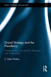 Grand Strategy and the Presidency - Foreign Policy, War and the American Role in the World ebook by C. Dale Walton