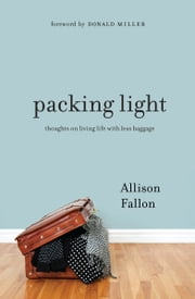 Packing Light - Thoughts on Living Life with Less Baggage ebook by Allison Fallon