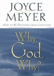 Why, God, Why? - How to Be Delivered from Confusion ebook by Joyce Meyer