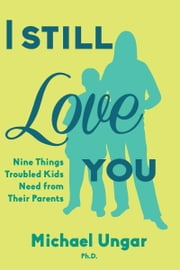 I Still Love You - Nine Things Troubled Kids Need from Their Parents ebook by Michael Ungar