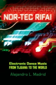 Nor-tec Rifa!: Electronic Dance Music from Tijuana to the World ebook by Alejandro L. Madrid