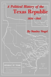 A Political History of the Texas Republic, 1836-1845 ebook by Stanley Siegel