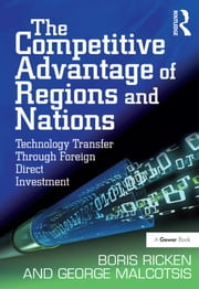 The Competitive Advantage of Regions and Nations - Technology Transfer Through Foreign Direct Investment ebook by Boris Ricken,George Malcotsis