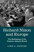 Richard Nixon and Europe - The Reshaping of the Postwar Atlantic World ebook by Luke A. Nichter