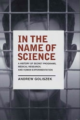 In the Name of Science - A History of Secret Programs, Medical Research, and Human Experimentation ebook by Andrew Goliszek