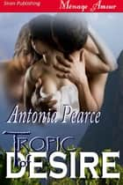 Tropic Of Desire ebook by Antonia Pearce