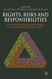 Rights, Risks and Responsibilities - Interprofessional Working in Health and Social Care ebook by Georgina Koubel,Hilary Bungay