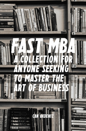 Fast MBA: A 4-Book Collection for Anyone Seeking to Master the Art of Business (Best Business Books 12) ebook by Can Akdeniz