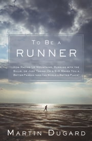 To Be A Runner: How Racing Up Mountains Running with the Bulls or Just Taking On a 5-K Makes You a Better Person (and the World a Better Place) - How Racing Up Mountains, Running with the Bulls, or Just Taking On a 5-K Makes You a Better Person (and the World a Better Place) ebook by Martin Dugard
