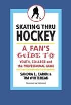 Skating Thru Hockey: A Fan's Guide to Youth, College, and the Professional Game ebook by Sandra Caron,Tim Whitehead
