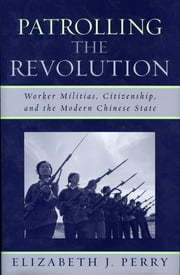 Patrolling the Revolution - Worker Militias, Citizenship, and the Modern Chinese State ebook by Elizabeth J. Perry