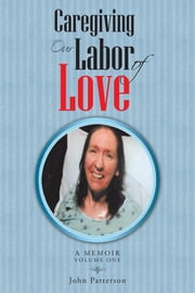 Caregiving: Our Labor of Love - A Memoir ebook by John Patterson