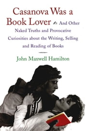 Casanova Was A Book Lover - And Other Naked Truths and Provocative Curiosities about the Writing, Selling, and Reading of Books ebook by John Maxwell Hamilton