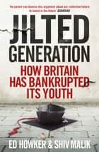 Jilted Generation - How Britain Has Bankrupted Its Youth ebook by Ed Howker, Shiv Malik