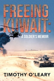 FREEING KUWAIT - A SOLDIER'S MEMOIR ebook by Timothy O'Leary