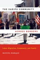Xaripu Community across Borders, The - Labor Migration, Community, and Family ebook by Manuel Barajas
