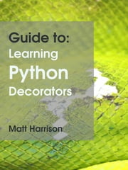 Guide to: Learning Python Decorators ebook by Matt Harrison