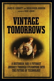 Vintage Tomorrows - A Historian And A Futurist Journey Through Steampunk Into The Future of Technology ebook by James H. Carrott,Brian David Johnson