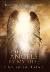Guardian Angels By My Side - True Stories of Angelic Encounters and Divine Interventions ebook by Barbara Love